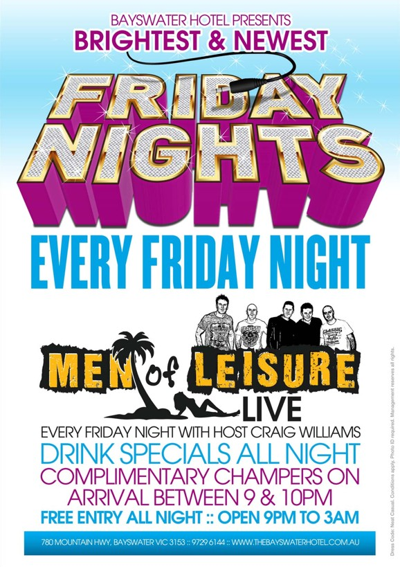 Bayswater Hotel Presents Brightest & Newest Friday Nights Every Friday  Men of Leisure Live  Every Friday Night with Host Craig Williams Drink Specials All Night Complimentary Champers on Arrival between 9 & 10pm Free Entry All Night :: Open 9pm to 3am  780 Mountain Hwy, Bayswater VIC 3153 :: 9729 6144 :: www.thebayswaterhotel.com.au