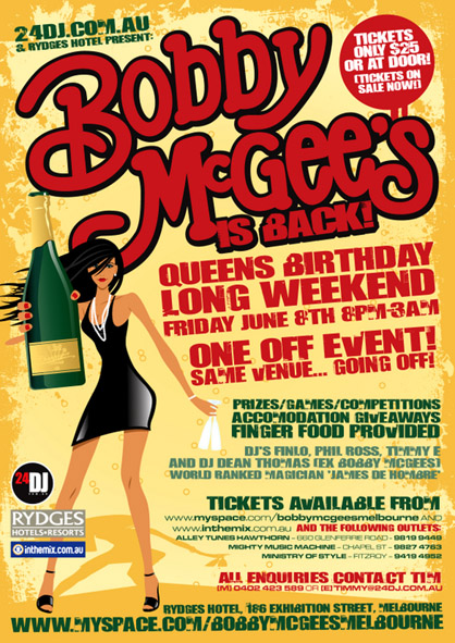 24dj.com.au & Rydges Hotel present:  Bobby McGee's is back  Tickets $25 or at the door (on sale now)  Queens Birthday Long Weekend Friday June 8th 8pm-3am  One off event Same venue... going off  Prizes/games/competitions Accomodation giveaways Finger Food Provided  DJs Finlo, Phil Ross, Timmy Egan and Dean Thomas (ex Bobby McGee's)  World ranked magician James de Hombre  Tickets available from www.myspace.com/bobbymcgeesmelbourne and www.inthemix.com.au  All enquiries contact Tim 0402423589 or timmy@25dj.com.au  Rydges Hotel, 186 Exhibition Street Melbourne www.myspace.com/bobbymcgeesmelbourne