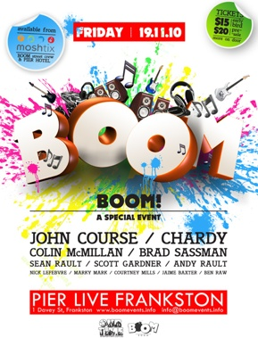 Tickets $15 early bird $20 pre-sale more on the door  Friday 19.11.10  available from moshtix Boom Street Crew & Pier Hotel  BOOM  BOOM! A Special Event  John Course / Chardy Colin McMillan / Brad Sassman Sean Rault / Scott Gardner / Andy Rault Nick Lefebvre / Marky Mark / Courtney Mills / Jaime Baxter / Ben Raw  Pier Live Frankston 1 Davey St, Frankston - www.boomevents.info  OurTime Entertainment.com.au Boom