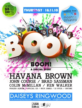 Tickets $15 early bird $20 pre-sale more on the door  Thursday 18.11.10  available from moshtix Daisey's Ringwood and the Boom Street Crew  BOOM  BOOM! A Special Event  Havana Brown John Course / Brad Sassman Colin McMillan / Ken Walker Frazer Adnam / Special Ed / Nick James / DJ Ryza / Ontime  Daisey's Ringwood 6 Mt Dandenong Rd, Ringwood - www.boomevents.info  OurTime Entertainment.com.au Boom
