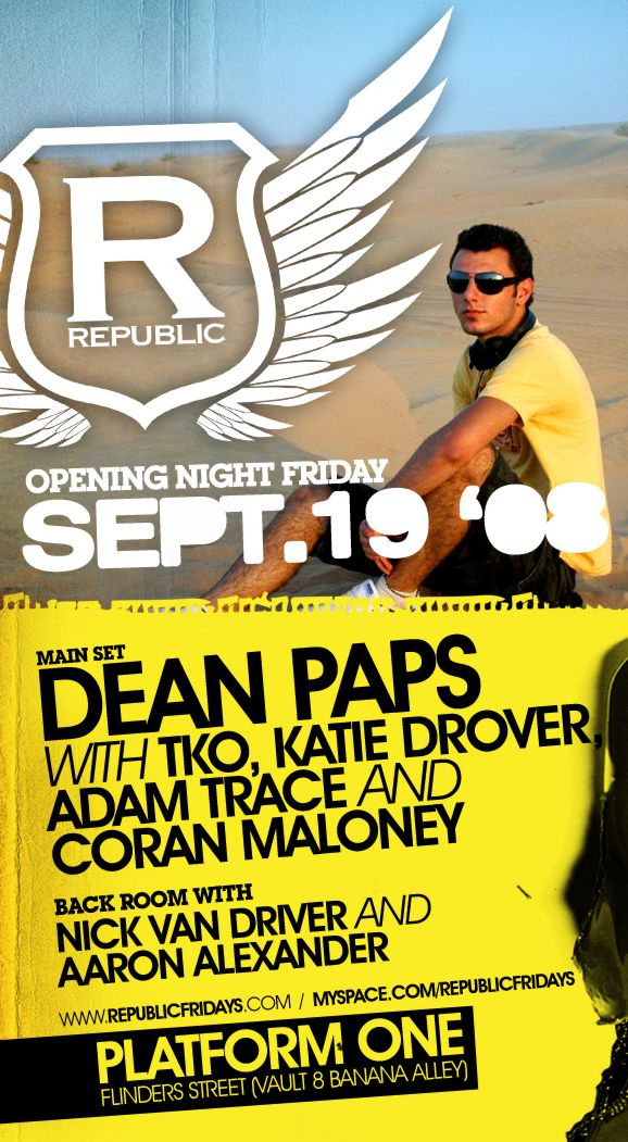 R Republic  Opening Night Friday Sept. 19 �  Main Set Dean Paps with TKO, Katie Drover Adam Trace and Coran Maloney  Back room with Nick Van Driver and Aaron Alexander  www.republicfridays.com / myspace.com/republicfridays  Platform One Flinders Street (Vault 8 Banana Alley)