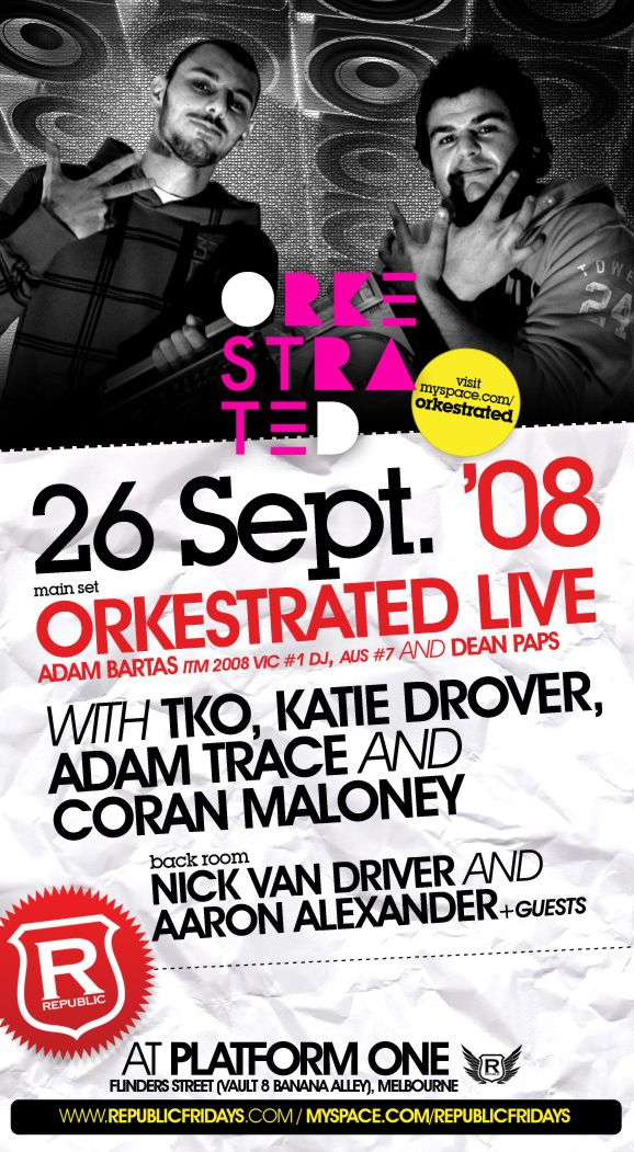 Orkestrated visit myspace.com/orkestrated  26 Sept. �  main set Orkestrated Live Adam Bartas ITM 2008 Vic #1 DJ, Aus #7 and Dean Paps with TKO, Katie Drover Adam Trace and Coran Maloney  back room Nick Van Driver and Aaron Alexander +guests  R Republic  At Platform One Flinders Street (Vault 8 Banana Alley), Melbourne  www.republicfridays.com / myspace.com/republicfridays