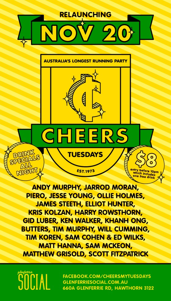 Relaunching Nov 20  Australia's Longest Running Party  Cheers Tuesdays Est.1973  Drink specials all night  $8 entry before 10pm which includes one free drink  Andy Murphy, Jarrod Moran, Piero, Jesse Young, Ollie Holmes, James Steeth, Elliot Hunter, Kris Kolzan, Harry Rowsthorn, Gid Luber, Ken Walker, Khanh Ong, Butters, Tim Murphy, Will Cumming, Tim Koren, Sam Cohen & Ed Wilks, Matt Hanna, Sam McKeon, Matthew Grisold, Scott Fitzpatrick  Glenferrie Social  facebook.com/cheersmytuesdays glenferriesocial.com.au 660A Glenferrie Rd, Hawthorn 3122