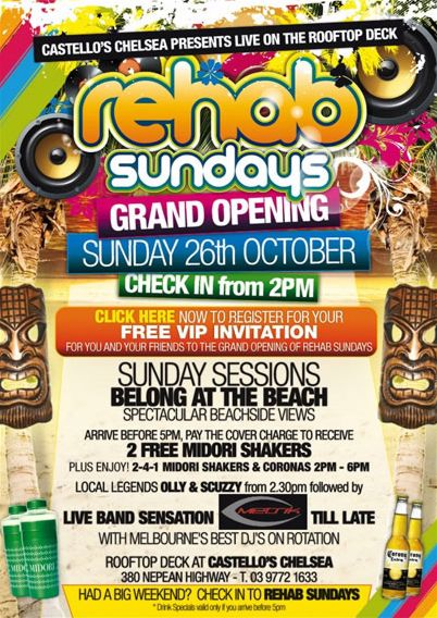 Castello's Chelsea presents live on the rooftop deck  rehab sundays  Grand Opening Sunday 26th October Check in from 2pm  Click here now to register for your FREE VIP INVITATION for you and your friends to the Grand Opening of Rehab Sundays  Sunday Sessions belong at the beach Spectacular beachside views  Arrive before 5pm, pay the covercharge to receive 2 free Midori Shakers Plus Enjoy! 2-4-1 Midori Shakers & Coronas 2pm - 6pm  Local legends OLLY & SCUZZY from 2.30pm followed by live band sensation METRIK 'til late with Melbourne's best DJs on rotation  Rooftop deck at Castello's Chelsea 380 Nepean Highway - T. 03 9772 1633  Had a big weekend? Check in to Rehab Sundays *Drink specials valid only if you arrive before 5pm