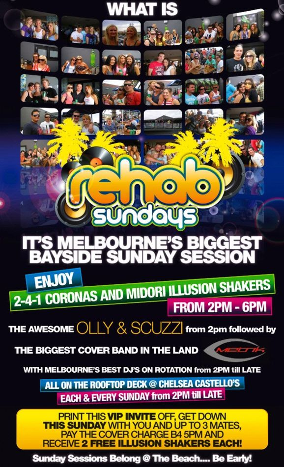 What is  rehab sundays  It's Melbourne's biggest bayside Sunday Session  Enjoy  2-4-1 Coronas and Midori Illusion Shakers From 2pm - 6pm  The awesome OLLY & SCUZZI from 2pm followed by The biggest cover band in the land Metrik  with Melbourne's best DJs on rotation from 2pm 'til late  All on the rooftop deck @ Chelsea Castello's Each & every Sunday from 2pm 'til late  Print this VIP Invite off, get down This Sunday with you and up to 3 mates, pay the cover charge b4 5pm and receive 2 Free Illusion Shakers Each!  Sunday Sessions Belong @ The Beach... Be Early!
