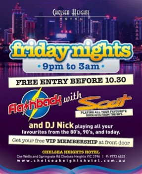 Chelsea Heights Hotel Friday Nights 9pm to 3am Free entry before 10.30 Flashback with Scat playing all your favourite rock hits from the 80s and DJ Nick playing all your favourites from the 80s, 90s and today. Get your free VIP Membership at front door Chelsea Heights Hotel Cnr Wells & Springvale Rd, Chelsea Heights VIC 3196 | P. 9773 4453 www.chelseaheightshotel.com.au