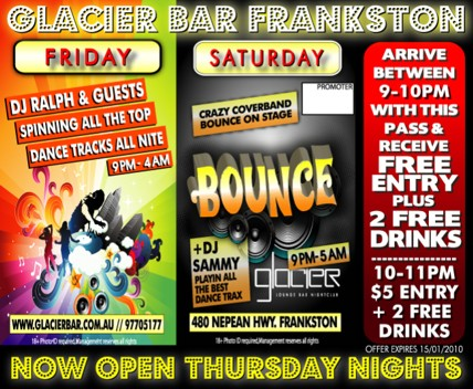 Glacier Bar Frankston Friday DJ Ralph & guests spinning all the top dance tracks all nite 9pm-4am www.glacierbar.com.au // 9770 5177 Saturday Crazy coverband Bounce on stage Bounce +DJ Sammy playing all the best dance trax 9pm-5am Glacier Lounge Bar Nightclub 480 Nepean Hwy Frankston 18+ photo ID required. Management reserves all rights Now Open Thursday Nights