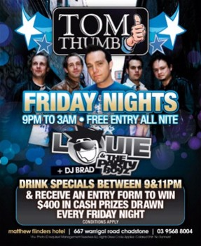 Tom Thumb Friday Nights 9pm to 3am - Free entry all night Louie & The Party Boyz +DJ Brad Drink specials between 9&11pm & receive an entry form to win $400 in cash prizes drawn every Friday night conditions apply matthew flinders hotel | 667 warrigal road chadstone | 03 9568 8004
