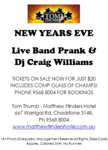 Tom Thumbs New Years Eve Live Band Prank & DJ Craig Williams Tickets on sale now for just $20 includes comp glass of champs! Phone 9568 8004 for bookings Tom Thumb - Matthew Flinders Hotel 667 Warrigal Rd, Chadstone 3148 Ph 9568 8004 www.matthewflindershotel.com.au 18+ Photo ID required. Management Reserves All Rights. Dress Code Applies. Collared Shirt. No Runners.