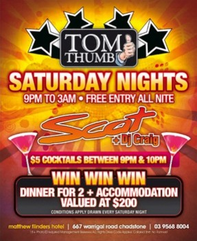 Tom Thumb Saturday Nights 9pm to 3am - Free entry all night Scat +DJ Craig $5 cocktails between 9pm & 10pm Win Win Win Dinner for 2+ accommodation valued at $200 Conditions apply. Drawn every Saturday night matthew flinders hotel | 667 warrigal road chadstone | 03 9568 8004