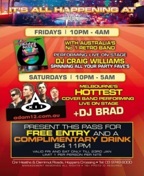 It's all happening at Volt Fridays | 10pm - 4am with Australia's No.1 retro band performing live on stage DJ Craig Williams spinning all your party fave's Saturdays | 10pm - 5am Adam 12 Melbourne's hottest coverband performing live on stage + DJ Brad Cnr Heaths & Derrimut Roads, Hoppers Crossing - Tel 03 9749 8000 Management Reserves all Rights - 18+ photo ID required