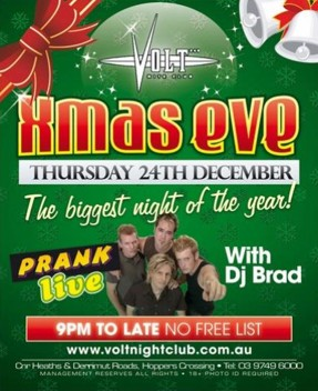 Volt Xmas eve Thursday 24th December The biggest night of the year! Prank live with DJ Brad 9pm to Late - no free list www.voltnightclub.com.au Cnr Heaths & Derrimut Roads, Hoppers Crossing - Tel 03 9749 8000 Management Reserves all Rights - 18+ photo ID required