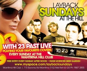 Layback Sundays at The Hill with 23 Past live playing your favourite covers Every Sunday at the Wantirna Hill Club Free entry every Sunday after noon - Huge licensed beer garden www.myspace.com/laybacksundays Wantirna Hill Club | 715 Boronia Rd Wantirna 3152. Mel Ref 63 G5. Ph: 9887 2855