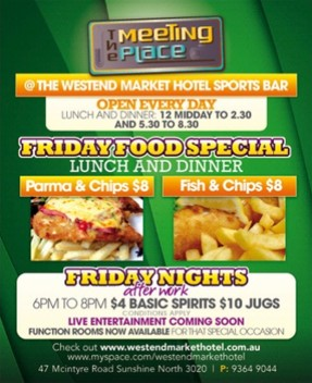 The Meeting Place @ The Westend Market Hotel Sports Bar Open every day Lunch & Dinner: 12 midday to 2.30 and 5.30 to 8.30 Friday Food Special Lunch & Dinner Parma & Chips $8 Fish & Chips $8 Friday Nights after work 6pm to 8pm $4 basic spirits, $10 jugs conditions apply Live entertainment coming soon Function rooms now available for that special occasion Check out www.westendmarkethotel.com.au www.myspace.com/westendmarkethotel 47 McIntyre Road Sunshine North 3020 | P: 9364 9044