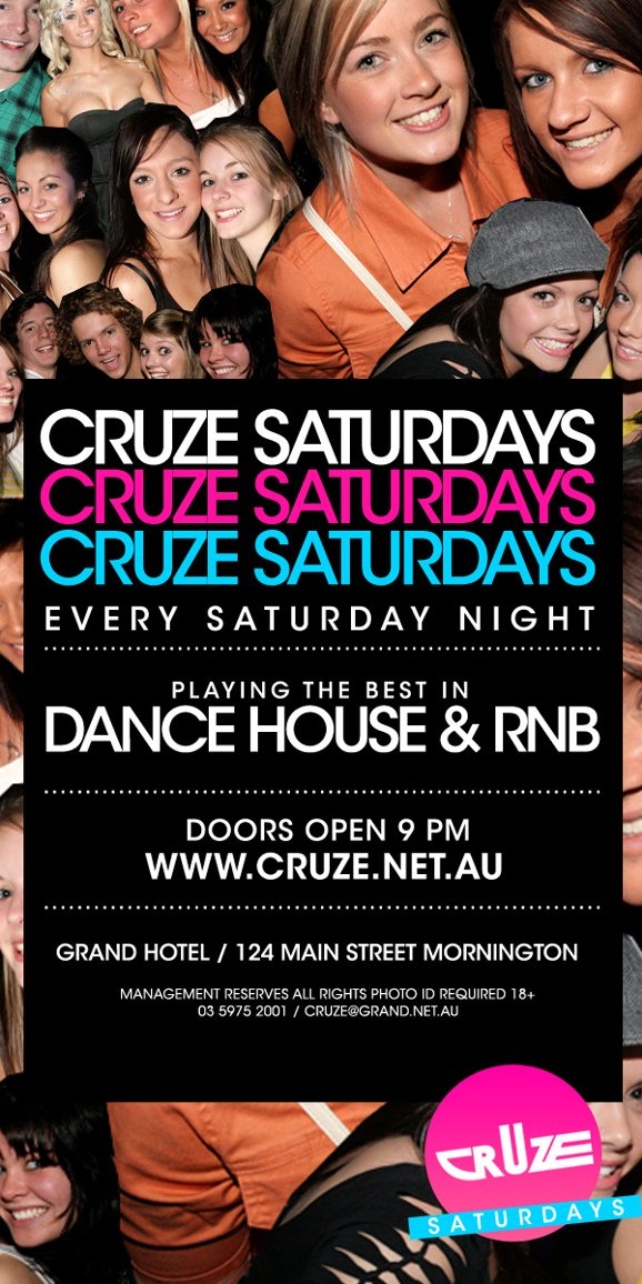 Cruze Saturdays Cruze Saturdays Cruze Saturdays Every Saturday Night  Playing the best in Dance, House & RnB  Doors open 9pm www.cruze.net.au  Grand Hotel / 124 Main Street Mornington  Management Reserves all Rights, Photo ID Required 18+ 03 5975 2001 / cruze@grand.net.au  Cruze Saturdays