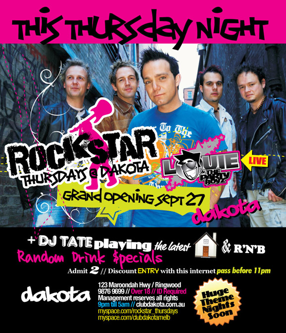 This Thursday Night  Rockstar Thursdays @ Dakota Grand Opening Sept 27  Louie & the Party Boyz Live  + DJ Tate playing the latest House & R'n'B Random Drink Specials Admit 2 // Discount entry with this internet pass before 11pm  Dakota 123 Maroondah Highway / Ringwood 9876 9699 // Over 18 // ID Required Management reserves all rights 9pm 'til 5am // clubdakota.com.au myspace.com/rockstar_thursdays myspace.com/clubdakotamelb  Huge theme nights soon