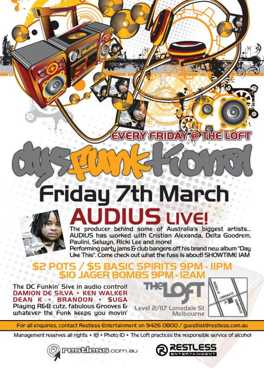 "Every Friday @ The Loft dysFUNKtional Friday 7th March Audius live!  The producer behind some of Australia's biggest artists... AUDIUS has worked with Cristian Alexanda, Delta Goodrem, Paulini, Selwyn, Ricki Lee and more! Performing party jams & club bangers off his brand new album ""Day Like This"". Come check out what the fuss is about! Showtime 1am  $2 POTS / $5 BASIC SPIRITS 9PM-11PM $10 JAGER BOMBS 9PM-12AM  The DC funkin' 5ive in audio control! DAMION DE SILVA • KEN WALKER DEAN K • BRANDON • $UGA Playing R&B cutz, fabulous Grooves & whatever the funk keeps you movin'  The Loft Map Level 2/117 Lonsdale St Melbourne  For all enquiries, contact Restless Entertainment on 9426 0800 / guestlist@restless.com.au Management reserves all rights • 18+ Photo ID • The Loft practices responsible service of alcohol  restless.com.au  Restless Entertainment"