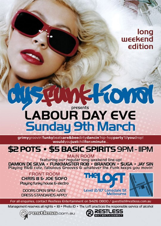 long weekend edition  dysFUNKtional presents Sunday 9th March  Grimy groovin' funky beats are&bee dirty dancin' hip-hop party 'til you drop! Would you just chill for a minute...  $2 POTS • $5 BASIC SPIRITS 9PM-11PM  Main Room featuring our regular long weekend line-up! DAMION DE SILVA • FUNKMASTER ROB • BRANDON • $UGA • JAY SIN Playing R&B cutz, fabulous Grooves & whatever the funk keeps you movin'  Front Room CHRIS B & JOE SOFO Playing funky house & electro  Doors open 9pm - late Dress standards apply  The Loft Map Level 2/117 Lonsdale St Melbourne  For all enquiries, contact Restless Entertainment on 9426 0800 / guestlist@restless.com.au Management reserves all rights • 18+ Photo ID • The Loft practices responsible service of alcohol  restless.com.au  Restless Entertainment