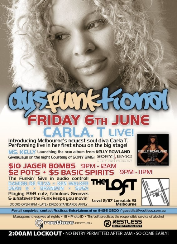 dysFUNKtional Friday 6th June  Carla. T Live!  Introducing Melbourne's newest soul diva Carla T. Performing live in her first show in the big stage!  Ms. Kelly Launching the new album from KELLY ROWLAND Giveaways on the night courtesy of SONY BMG!  $10 Jager Bombs 9pm-12am $2 Pots / $5 Basic Spirits 9pm-11pm  The Funkin' 5ive in audio control! DAMION DE SILVA • KEN WALKER DEAN K • BRANDON • $UGA Playing R&B cutz, fabulous Grooves & whatever the funk keeps you movin'  The Loft Map Level 2/117 Lonsdale St Melbourne  Doors Open 9pm-late • Dress Standards Apply  For all enquiries, contact Restless Entertainment on 9426 0800 / guestlist@restless.com.au  Management reserves all rights • 18+ Photo ID • The Loft practices responsible service of alcohol  restless.com.au  Restless Entertainment  2:00AM LOCKOUT • NO ENTRY PERMITTED AFTER 2AM • SO COME EARLY!