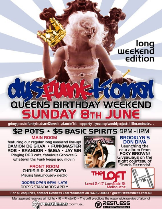 long weekend edition  dysFUNKtional Queens Birthday Weekend Sunday 8th June  grimygroovin'funkbeatsare&beedirtydancin'hip-hopparty'tilyoudrop!wouldyoujustchillforaminute...  $2 Pots / $5 Basic Spirits 9pm-11pm  Main Room featuring our regular long weekend line-up! DAMION DE SILVA • FUNKMASTER ROB • BRANDON • $UGA • JAY SIN Playing R&B cutz, fabulous Grooves & whatever the funk keeps you movin'  Front Room CHRIS B & JOE SOFO Playing funky house & electro  BROOKLYN'S DON DIVA Launching the new album from FOXY BROWN! Giveaways on the night courtesy of Shock Records!  The Loft Map Level 2/117 Lonsdale St Melbourne  Doors Open 9pm-late • Dress Standards Apply  For all enquiries, contact Restless Entertainment on 9426 0800 / guestlist@restless.com.au  Management reserves all rights • 18+ Photo ID • The Loft practices responsible service of alcohol  restless.com.au  Restless Entertainment