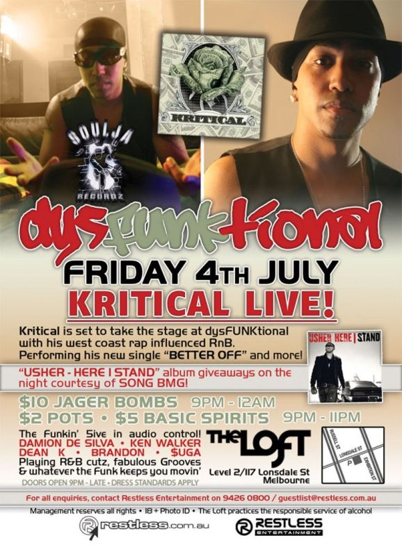 "Kritical dysFUNKtional Friday 4th July  KRITICAL Live!  Kritical is set to take the stage at dysFUNKtional with his west coast rap influenced RnB. Performing his new single ""BETTER OFF"" and more!  ""USHER - HERE I STAND"" album giveaways on the night courtesy of SONY BMG  $10 Jager Bombs 9pm-12am $2 Pots / $5 Basic Spirits 9pm-11pm  The Funkin' 5ive in audio control! DAMION DE SILVA • KEN WALKER DEAN K • BRANDON • $UGA Playing R&B cutz, fabulous Grooves & whatever the funk keeps you movin'  Doors Open 9pm-late • Dress Standards Apply  The Loft Map Level 2/117 Lonsdale St Melbourne  For all enquiries, contact Restless Entertainment on 9426 0800 / guestlist@restless.com.au  Management reserves all rights • 18+ Photo ID • The Loft practices responsible service of alcohol  restless.com.au  Restless Entertainment"