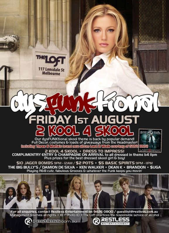 The Loft 117 Lonsdale St Melbourne  dysFUNKtional Friday 1st August  2 KOOL 4 SKOOL Our dysFUNKtional skool theme is back by popular demand! Full Decor, costumes & loads of giveaways from the Headmaster! including Three 6 Mafia's brand new album Last 2 Walk courtesy of SONY BMG!  2 Kool 4 Skool • Dress to impress! Complimentary entry & champagne on arrival to all dressed in theme b4 11pm Plus prizes for the best dressed skool girl & boy!  $10 Jager Bombs 9pm-12am / $2 Pots • $5 Basic Spirits 9pm-11pm  The big bullies / DAMION DE SILVA • KEN WALKER • DEAN K • BRANDON • $UGA Playing R&B cutz, fabulous Grooves & whatever the funk keeps you movin'  For all enquiries, contact Restless Entertainment on 9426 0800 / guestlist@restless.com.au Management reserves all rights • 18+ Photo ID • The Loft practices responsible service of alcohol  restless.com.au  Restless Entertainment