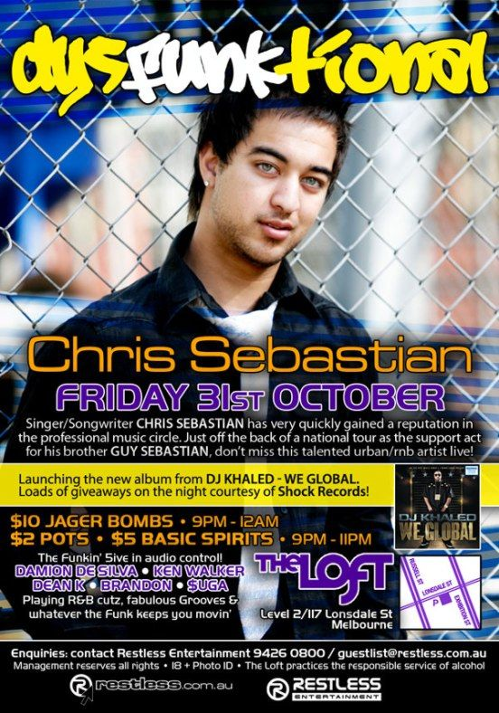 dysFUNKtional  Chris Sebastian Friday 31st October  Singer/Songwriter CHRIS SEBASTIAN has very quickly gained a reputation in the professional music circle. Just off the back of a national tour as the support act for his brother GUY SEBASTIAN, don't miss this talented urban/rnb artists live!  Launching the new album from DJ Khaled - We Global. Loads of giveaways on the night courtesy of Shock Records!  $10 Jager Bombs • 9pm-12am $2 Pots • $5 Basic Spirits • 9pm-11pm  The funkin' 5ive in audio control! DAMION DE SILVA • KEN WALKER DEAN K • BRANDON • $UGA Playing R&B cutz, fabulous Grooves & whatever the funk keeps you movin'  The Loft Level 2/117 Lonsdale St Melbourne  Enquiries: contact Restless Entertainment 9426 0800 / guestlist@restless.com.au Management reserves all rights • 18+ Photo ID • The Loft practices responsible service of alcohol  restless.com.au  Restless Entertainment