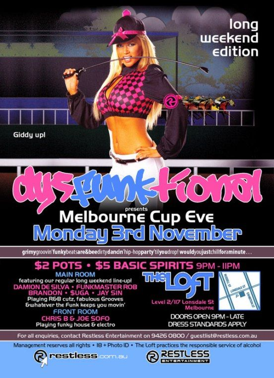 long weekend edition  Giddy up!  dysFUNKtional presents Melbourne Cup Eve Monday 3rd November  grimygroovin'funkybeatsare&beedirtydancin'hip-hopparty'tilyoudrop!wouldyoujustchillforaminute  $2 Pots • $5 Basic Spirits 9pm-11pm  MAIN ROOM featuring our regular long weekend line-up! DAMION DE SILVA • FUNKMASTER ROB BRANDON • $UGA • JAY SIN Playing R&B cutz, fabulous Grooves & whatever the funk keeps you movin' FRONT ROOM CHRIS B & JOE SOFO Playing funky house & electro  The Loft Level 2/117 Lonsdale St Melbourne  Door open 9pm - late Dress standards apply  For all enquiries, contact Restless Entertainment on 9426 0800 / guestlist@restless.com.au  Management reserves all rights • 18+ Photo ID • The Loft practices responsible service of alcohol  restless.com.au  Restless Entertainment