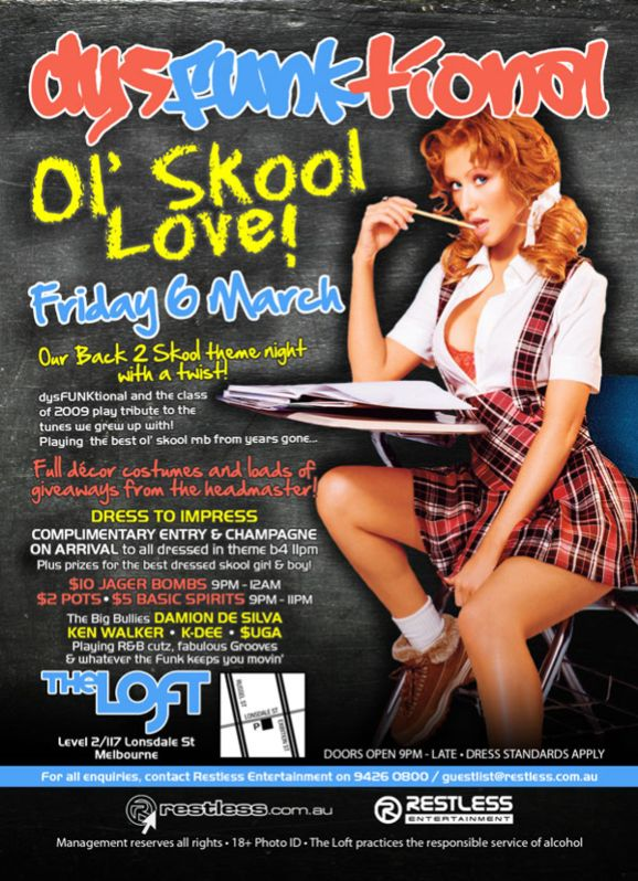 dysFUNKtional  Ol' Skool Love! Friday 6th March  Our Back 2 Skool theme night with a twist!  dysFUNKtional and the class of 2009 play tribute to the tunes we grew up with! Playing the best ol' skool rnb from years gone...  Full décor costumes and loads of giveaways from the headmaster!  Dress to impress Complimentary entry & champagne on arrival to all dressed in theme b4 11pm Plus prizes for the best dressed skool girl & boy!  $10 Jager Bombs 9pm-12am $2 Pots • $5 Basic Spirits 9pm-11pm  The big bullies DAMION DE SILVA KEN WALKER • K-DEE • $UGA Playing R&B cutz, fabulous Grooves & whatever the funk keeps you movin'  The Loft Level 2/117 Lonsdale St Melbourne  Doors open 9pm - late • Dress standards apply  For all enquiries, contact Restless Entertainment 9426 0800 / guestlist@restless.com.au  restless.com.au  Restless Entertainment  Management reserves all rights • 18+ Photo ID • The Loft practices responsible service of alcohol