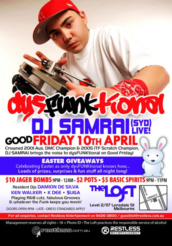 dysFUNKtional  DJ SAMRAI (Syd) Live! Good Friday 10th April Crowned 2001 Aus. DMC Champion & 2005 ITF Scratch Champion, DJ Samrai brings the noise to dysFunktional on Good Friday!  Easter Giveaways Celebrating Easter as only dysFUNKtional knows how... Loads of prizes, surprises & fun stuff all night long!  $10 Jager Bombs 9pm-12am • $2 Pots • $5 Basic Spirits 9pm-11pm  Resident DJs DAMION DE SILVA KEN WALKER • K-DEE • $UGA Playing R&B cutz, fabulous Grooves & whatever the funk keeps you movin'  Doors open 9pm - late • Dress standards apply  The Loft Level 2/117 Lonsdale St Melbourne  For all enquiries, contact Restless Entertainment on 9426 0800 / guestlist@restless.com.au  Management reserves all rights • 18+ Photo ID • The Loft practices responsible service of alcohol  restless.com.au  Restless Entertainment