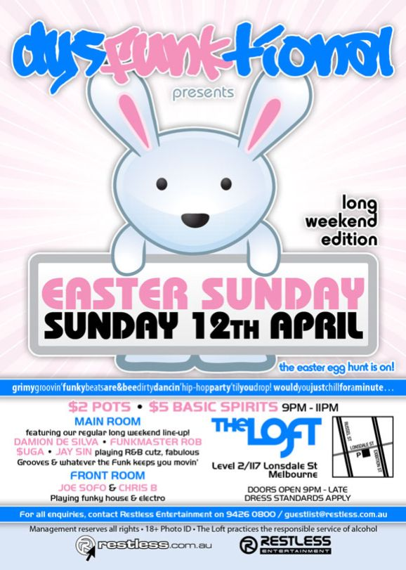 dysFUNKtional presents  long weekend edition  Easter Sunday Sunday 12th April  the easter egg hunt is on!  grimygroovin'funkybeatsare&beedirtydancin'hip-hopparty'tilyoudrop!wouldyoujustchillforaminute...  $2 Pots • $5 Basic Spirits 9pm-11pm  MAIN ROOM featuring our regular long weekend line-up! DAMION DE SILVA • FUNKMASTER ROB $UGA • JAY SIN playing R&B cutz, fabulous Grooves & whatever the funk keeps you movin' FRONT ROOM JOE SOFO & CHRIS B Playing funky house & electro  The Loft Level 2/117 Lonsdale St Melbourne  Door open 9pm - late Dress standards apply  For all enquiries, contact Restless Entertainment on 9426 0800 / guestlist@restless.com.au  Management reserves all rights • 18+ Photo ID • The Loft practices responsible service of alcohol  restless.com.au  Restless Entertainment