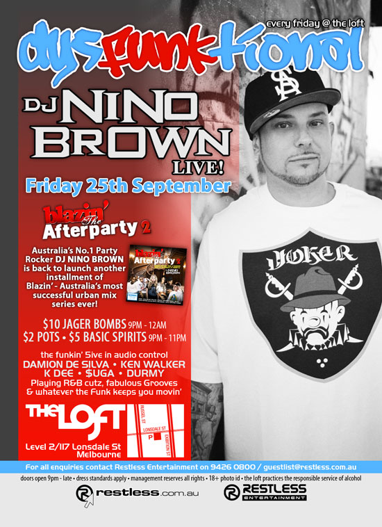 every friday @ the loft dysFUNKtional  DJ Nino Brown Live!  Friday 25th September  blazin' The Afterparty 2  Australia's No.1 Party Rocker DJ NINO BROWN is back to launch another installment of Blazin' - Australia's most successful urban mix series ever!  $10 Jager Bombs 9pm-12am $2 Pots • $5 Basic Spirits 9pm-11pm  the funkin' 5ive in audio control DAMION DE SILVA • KEN WALKER K DEE • $UGA • DURMY Playing R&B cutz, fabulous Grooves & whatever the funk keeps you movin'  The Loft Level 2/117 Lonsdale St Melbourne  For all enquiries, contact Restless Entertainment on 9426 0800 / guestlist@restless.com.au  Doors open 9pm - late • Dress standards apply • Management reserves all rights • 18+ Photo ID • The Loft practices responsible service of alcohol  restless.com.au  Restless Entertainment