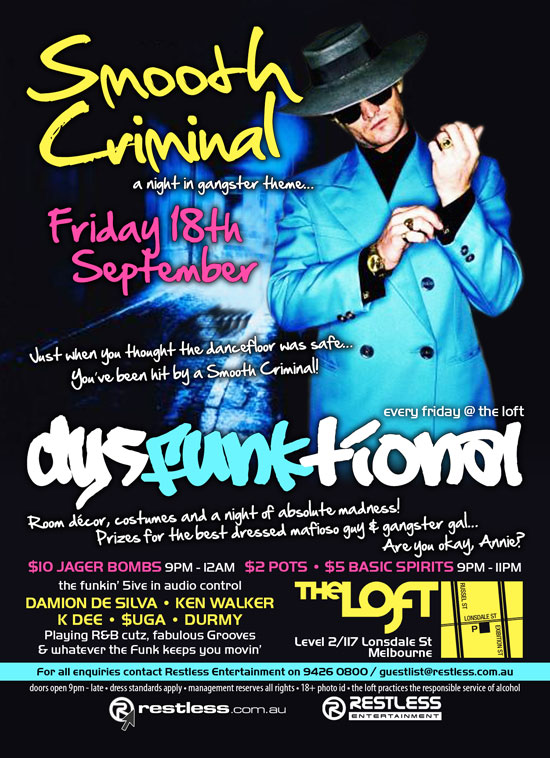 Smooth Criminal a night in gangster theme...  Friday 18th September  Just when you thought the dancefloor was safe... You've been hit by a Smooth Criminal!  every friday @ the loft dysFUNKtional  Room decor, costumes and a night of absolute madness! Prizes for the best dressed mafioso guy & gangster gal... Are you okay, Annie?  $10 Jager Bombs 9pm-12am - $2 Pots • $5 Basic Spirits 9pm-11pm  the funkin' 5ive in audio control  DAMION DE SILVA • KEN WALKER K DEE • $UGA • DURMY Playing R&B cutz, fabulous Grooves & whatever the funk keeps you movin'  The Loft Level 2/117 Lonsdale St Melbourne  For all enquiries, contact Restless Entertainment on 9426 0800 / guestlist@restless.com.au  Doors open 9pm - late • Dress standards apply • Management reserves all rights • 18+ Photo ID • The Loft practices responsible service of alcohol  restless.com.au  Restless Entertainment