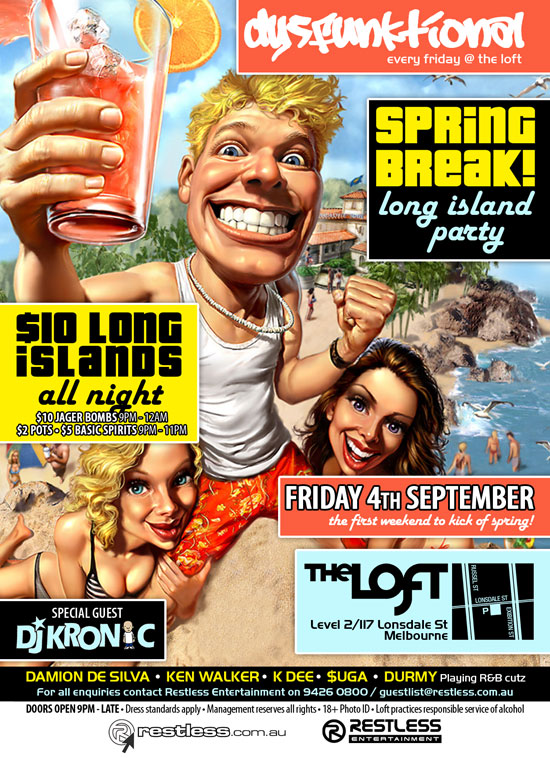 dysFUNKtional every friday @ the loft  SPRiNG BReaK! long island party  $10 Long islands all night $10 Jager Bombs 9pm-12am $2 Pots • $5 Basic Spirits 9pm-11pm  Friday 4th September the first weekend to kick off spring!  The Loft Level 2/117 Lonsdale St Melbourne  Special Guest DJ Kronic  DAMION DE SILVA • KEN WALKER • K DEE • $UGA • DURMY Playing R&B cutz For all enquiries, contact Restless Entertainment on 9426 0800 / guestlist@restless.com.au  Doors open 9pm - late • Dress standards apply • Management reserves all rights • 18+ Photo ID • The Loft practices responsible service of alcohol  restless.com.au  Restless Entertainment