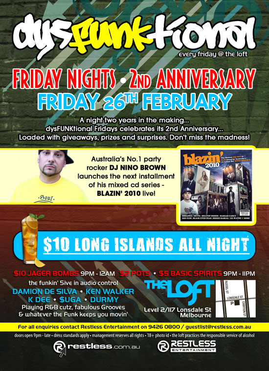 dysFunktional every friday @ the loft  Friday Nights - 2nd Anniversary Friday 26th February  A night two years in the making... dysFUNKtional Fridays celebrates its 2nd Anniversary... Loaded with giveaways, prizes and surprises. Don't miss the madness!  Australia's No.1 party rocker DJ NINO BROWN launches the next installment of his mixed cd series - BLAZIN' 2010 live!  blazin' 2010  $10 Long Islands All Night  $10 Jager Bombs 9pm-12am - $2 Pots - $5 Basic Spirits 9pm - 11pm   the funkin' 5ive in audio control DAMION DE SILVA • KEN WALKER K DEE • $UGA • DURMY Playing R&B cutz, fabulous Grooves & whatever the funk keeps you movin'  The Loft Level 2/117 Lonsdale St Melbourne  For all enquiries, contact Restless Entertainment on 9426 0800 / guestlist@restless.com.au  Doors open 9pm - late • Dress standards apply • Management reserves all rights • 18+ Photo ID • The Loft practices responsible service of alcohol  restless.com.au  Restless Entertainment