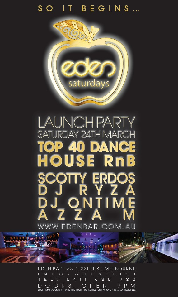 So It Begins  eden saturdays  Launch Party Saturday 24th March Top 40 Dance House RnB  Scotty Erdos DJ Ryza DJ Ontime Azza M www.edenbar.com.au  Eden Bar 163 Russell St. Melbourne Info/Guestlist Tel: 0411 630 730 Doors Open 9pm Eden Management Have The Right To Refuse Entry. Over 18+ ID Required