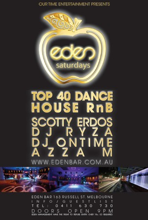 Our Time Entertainment Presents  eden saturdays  Top 40 Dance House RnB  Scotty Erdos DJ Ryza DJ Ontime Azza M www.edenbar.com.au  Eden Bar 163 Russell St. Melbourne Info/Guestlist Tel: 0411 630 730 Doors Open 9pm Eden Management Have The Right To Refuse Entry. Over 18+ ID Required