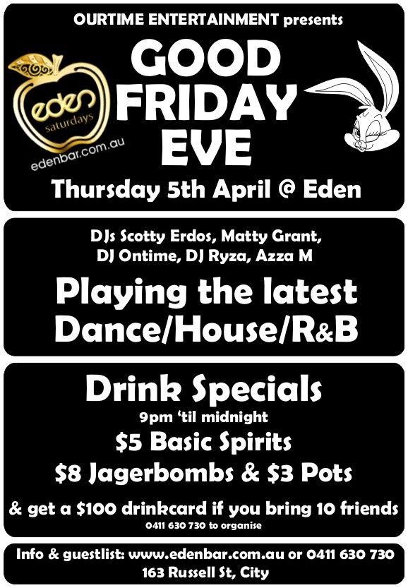 OurTime Entertainment presents Good Friday Eve Thursday 5th April @ Eden  DJs Scotty Erdos, Matty Grant, DJ Ontime, DJ Ryza, Azza M  Playing the latest Dance/House/R&B  Drink Specials 9pm 'til midnight $5 Basic Spirits $8 Jager Bombs & $3 Pots  & get a $100 drinkcard if you bring 10 friends 0411 630 730 to organise  Info & guestlist: www.edenbar.com.au or 0411 630 730 163 Russell St, City