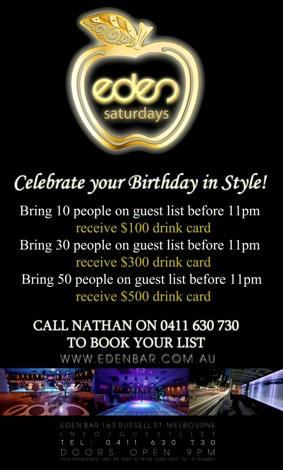 eden saturdays  Celebrate your Birthday in Style  Bring 10 people on a guestlist before 11pm receive a $100 drink card  Bring 30 people on a guestlist before 11pm receive a $300 drink card  Bring 50 people on a guestlist before 11pm receive a $500 drink card  Call Nathan on 0411 630 730 to book your list  www.edenbar.com.au  Eden Bar 163 Russell St. Melbourne Info/Guestlist Tel: 0411 630 730 Doors Open 9pm Eden Management Have The Right To Refuse Entry. Over 18+ ID Required