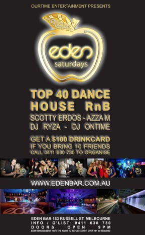Our Time Entertainment Presents  eden saturdays  Top 40 Dance House RnB Scotty Erdos - Azza M DJ Ryza - DJ Ontime  Get a $100 Drinkcard If You Bring 10 Friends 0411 630 730 to Organise  www.edenbar.com.au  Eden Bar 163 Russell St. Melbourne Info/Guestlist: 0411 630 730 Doors Open 9pm Eden Management Have The Right To Refuse Entry. Over 18+ ID Required