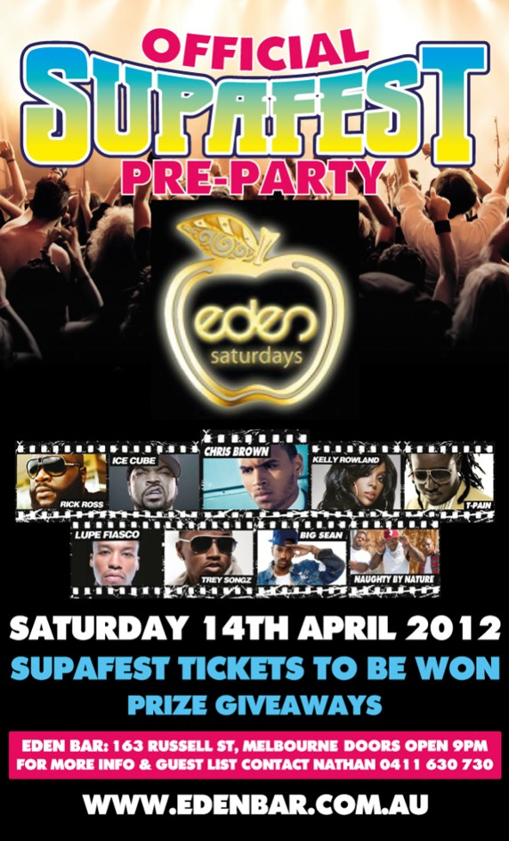 Official Supafest Pre-Party  eden saturdays  Rick Ross | Ice Cube | Chris Brown | Kelly Rowland | T-Pain Lupe Fiasco | Trey Songz | Big Sean | Naughty by Nature  Saturday 14th April 2012  Supafest Tickets to be Won Prize Giveawayds  Eden Bar: 163 Russell St, Melbourne - Doors Open 9pm For More Info & Guest List Contact Nathan 0411 630 730 www.edenbar.com.au
