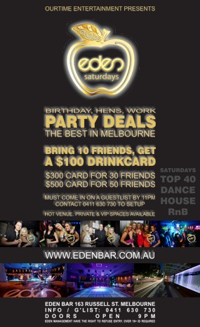 OurTime Entertainment Presents  eden saturdays  Birthday, Hens, Work Party Deals The Best in Melbourne  Bring 10 Friends, Get A $100 Drinkcard  $300 Card for 30 Friends $500 Card for 50 Friends  Must Come in on a Guestlist by 11pm Contact 0411 630 730 to Setup  Hot Venue, Private & VIP Spaces Available  Saturdays Top 40 Dance House RnB  www.edenbar.com.au  Eden Bar 163 Russell St. Melbourne Info/Guestlist: 0411 630 730 Doors Open 9pm Eden Management Have The Right To Refuse Entry. Over 18+ ID Required