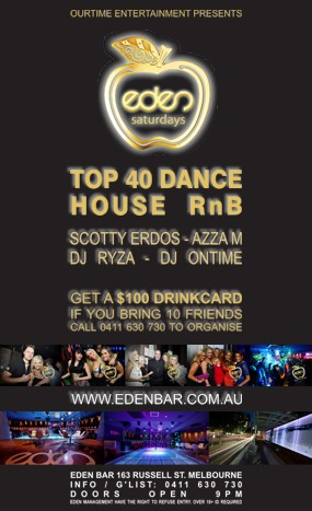 OurTime Entertainment Presents  eden saturdays  Top 40 Dance House RnB Scotty Erdos - Azza M DJ Ryza - DJ Ontime  Get a $100 Drinkcard If You Bring 10 Friends 0411 630 730 to Organise  www.edenbar.com.au  Eden Bar 163 Russell St. Melbourne Info/Guestlist: 0411 630 730 Doors Open 9pm Eden Management Have The Right To Refuse Entry. Over 18+ ID Required