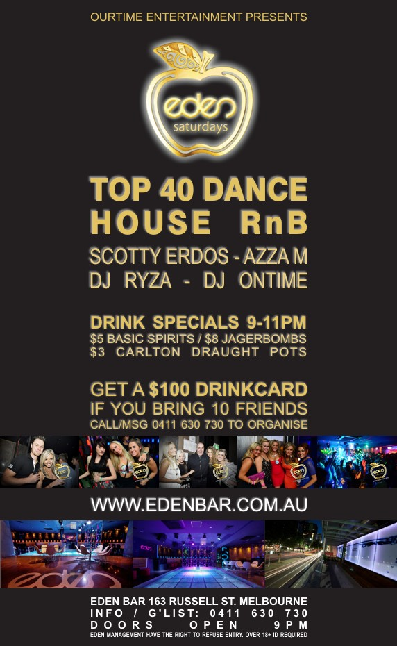 OurTime Entertainment Presents  eden saturdays  Top 40 Dance House RnB  Scotty Erdos - Azza M DJ Ryza - DJ Ontime  Drink Specials 9-11pm $5 Basic Spirits / $8 Jagerbombs $3 Carlton Draught Pots  Get A $100 Drinkcard If You Bring 10 Friends Call/Msg 0411 630 730 to Organise  www.edenbar.com.au  Eden Bar 163 Russell St. Melbourne Info/Guestlist: 0411 630 730 Doors Open 9pm Eden Management Have The Right To Refuse Entry. Over 18+ ID Required