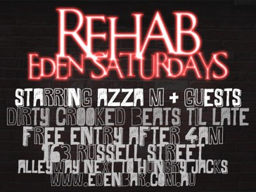 Rehab Eden Saturdays  Starring Azza M + guests Dirty Crooked Beats Til Late Free Entry After 4am 163 Russell Street Alleyway Next to Hungry Jacks www.edenbar.com.au