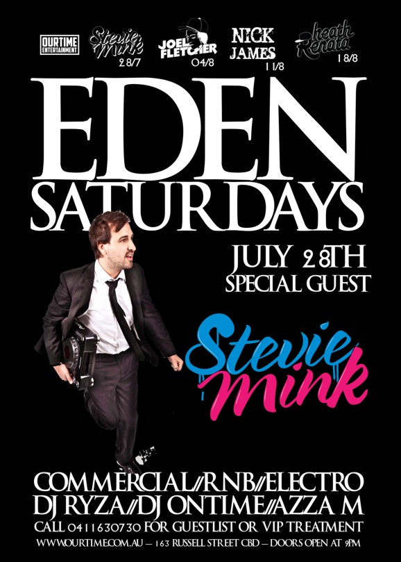 OurTime Entertainment  Stevie Mink 28/7 Joel Fletcher 04/8 Nick James 11/8 Heath Renata 18/8  Eden Saturdays  July 28th Special Guest  Stevie Mink  Commercial / RnB / Electro DJ Ryza / DJ Ontime / Azza M  Call 0411 630 730 for guestlist or VIP treatment  www.ourtime.com.au - 163 Russell St CBD - Doors Open 9pm Eden Management Have The Right To Refuse Entry. Over 18+ ID Required