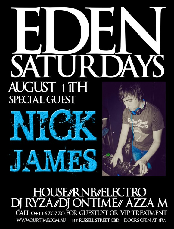 Eden Saturdays  August 11th Special Guest  Nick James  House / RnB / Electro DJ Ryza / DJ Ontime / Azza M  Call 0411 630 730 for guestlist or VIP treatment www.ourtime.com.au - 163 Russell St CBD - Doors Open 9pm Eden Management Have The Right To Refuse Entry. Over 18+ ID Required