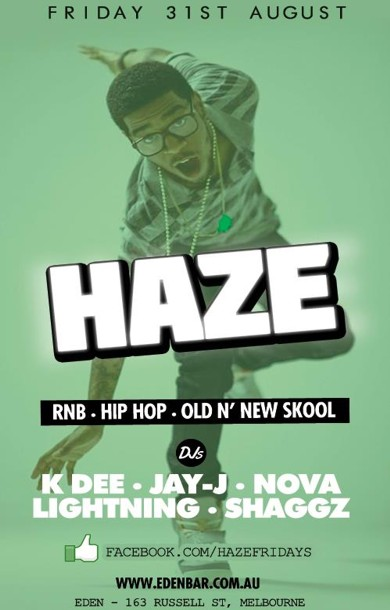Friday 31st August  Haze RnB, Hip-Hop, Old 'n New Skool  DJs K Dee - Jay-J Lightning - Shaggz  www.edenbar.com.au Eden - 163 Russell St, Melbourne