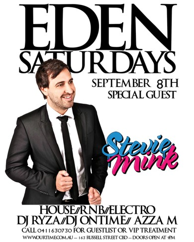 Eden Saturdays  September 8th Special Guest  Stevie Mink  House / RnB / Electro DJ Ryza / DJ Ontime / Azza M  Call 0411 630 730 for guestlist or VIP treatment www.ourtime.com.au - 163 Russell St CBD - Doors Open 9pm Eden Management Have The Right To Refuse Entry. Over 18+ ID Required