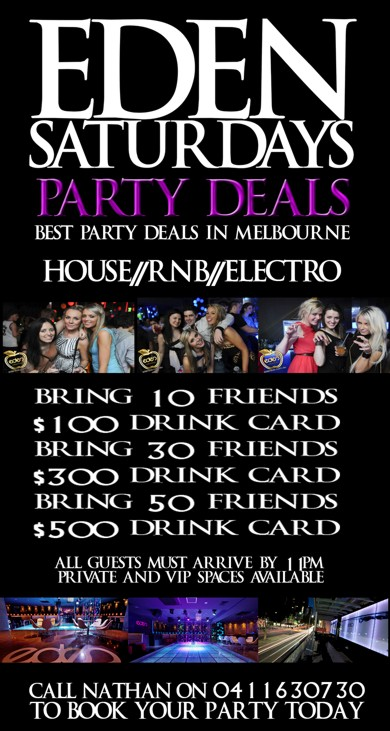 Eden Saturdays  Party Deals Best Party Deals in Melbourne  House / RnB / Electro  Bring 10 Friends $100 Drink Card Bring 30 Friends $300 Drink Card Bring 50 Friends $500 Drink Card  All Guests Must Arrive By 11pm Private and VIP Spaces Available